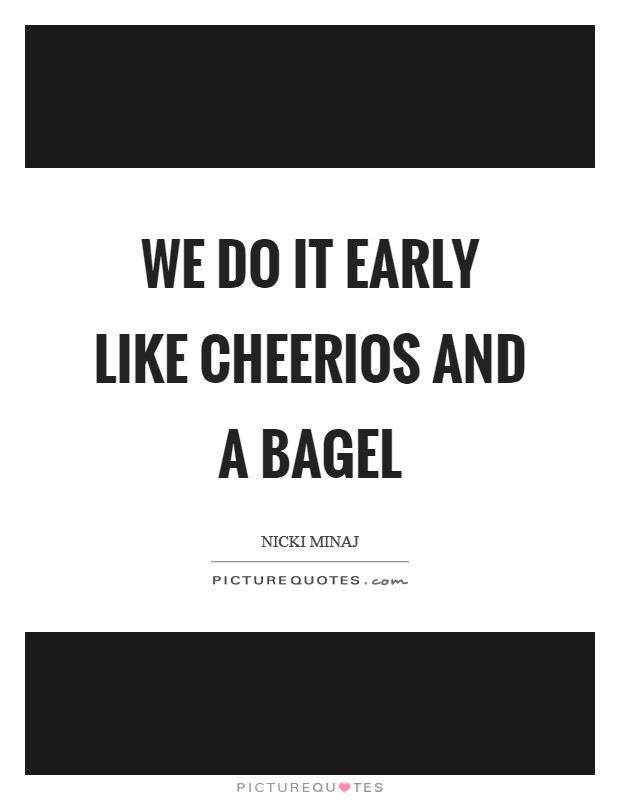 We do it early like Cheerios and a bagel Picture Quote #1
