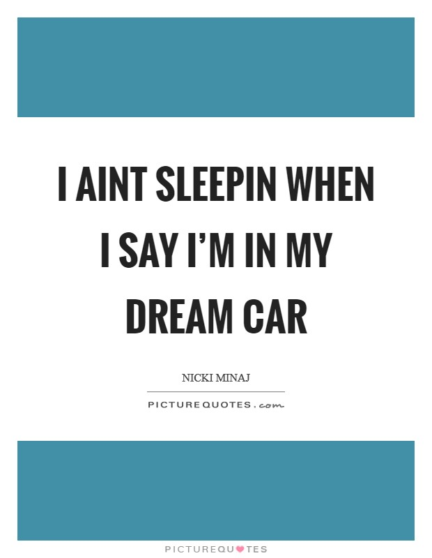 I aint sleepin when I say I'm in my dream car Picture Quote #1