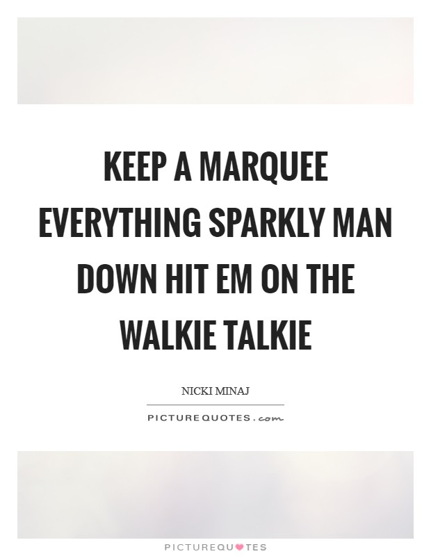 Keep a marquee everything sparkly Man down hit em on the walkie talkie Picture Quote #1