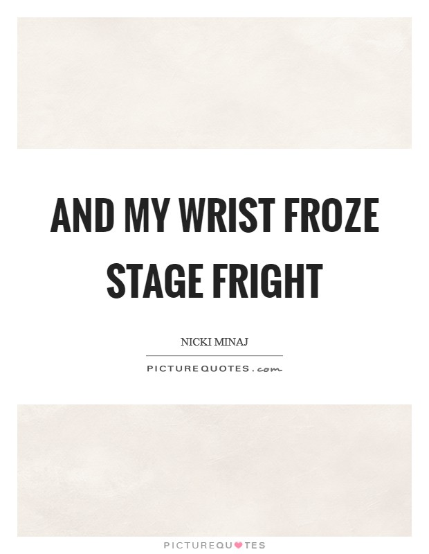 And my wrist froze STAGE FRIGHT Picture Quote #1