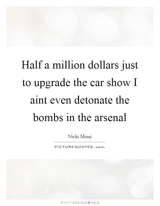 Half a million dollars just to upgrade the car show I aint even detonate the bombs in the arsenal Picture Quote #1
