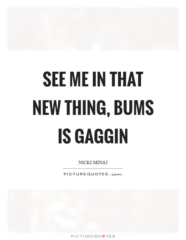 See me in that new thing, bums is gaggin Picture Quote #1