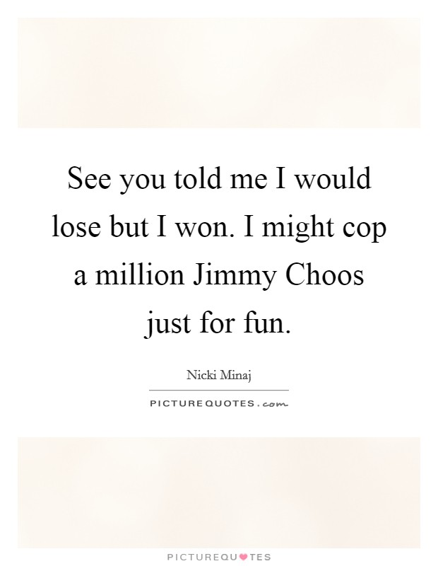 See you told me I would lose but I won. I might cop a million Jimmy Choos just for fun Picture Quote #1
