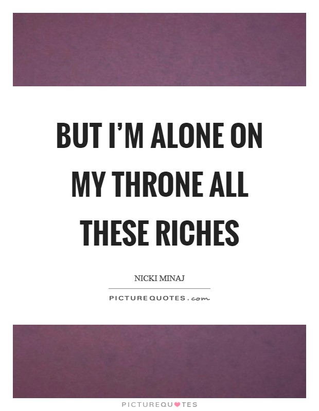 But I'm alone on my throne All these riches Picture Quote #1