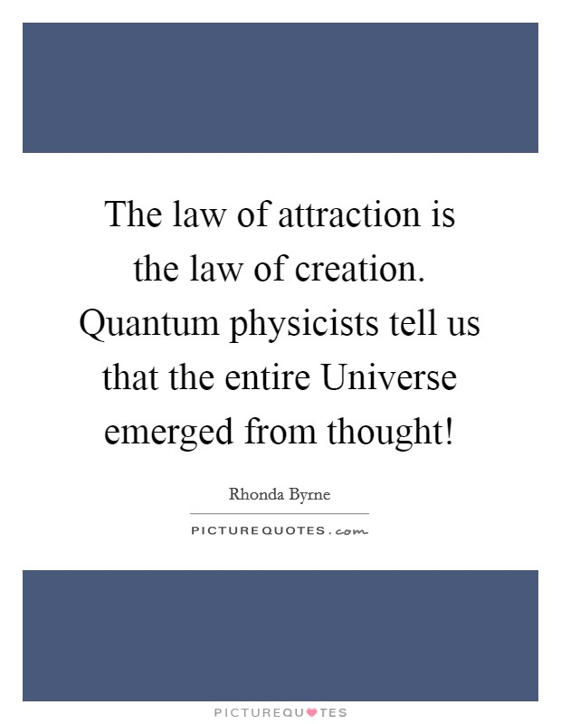 The law of attraction is the law of creation. Quantum physicists tell us that the entire Universe emerged from thought! Picture Quote #1