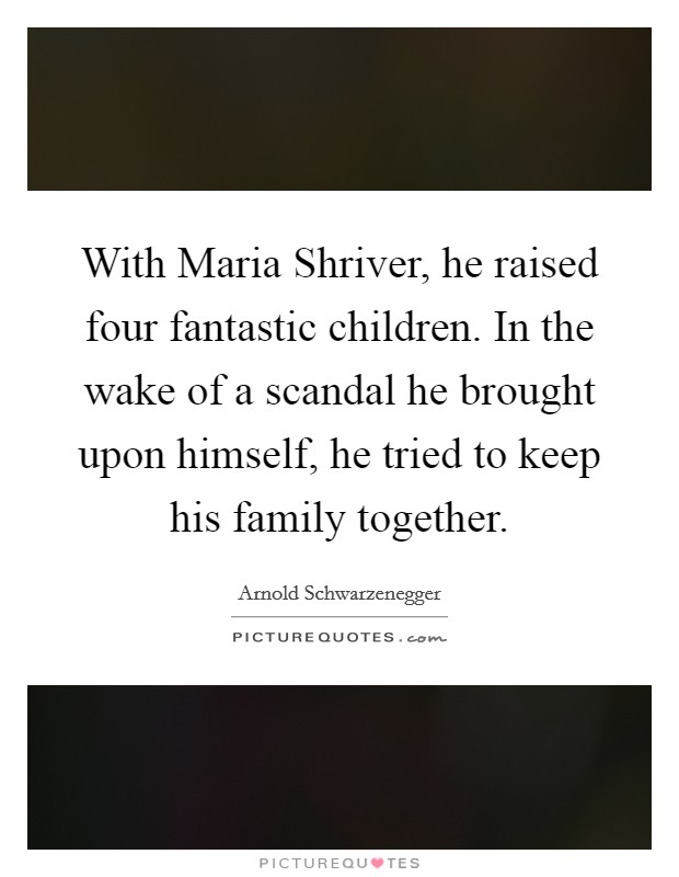 With Maria Shriver, he raised four fantastic children. In the wake of a scandal he brought upon himself, he tried to keep his family together Picture Quote #1