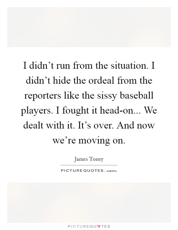 I didn't run from the situation. I didn't hide the ordeal from the reporters like the sissy baseball players. I fought it head-on... We dealt with it. It's over. And now we're moving on Picture Quote #1