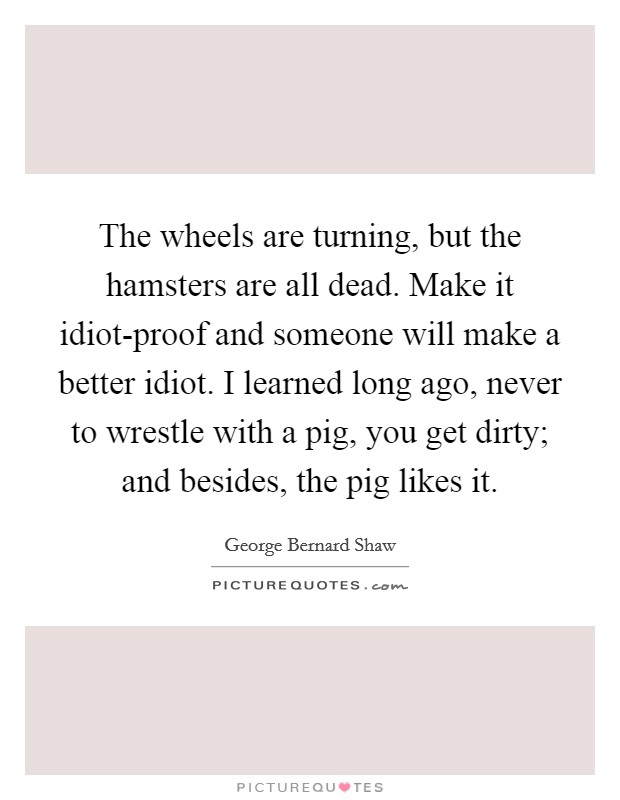 The wheels are turning, but the hamsters are all dead. Make it idiot-proof and someone will make a better idiot. I learned long ago, never to wrestle with a pig, you get dirty; and besides, the pig likes it Picture Quote #1