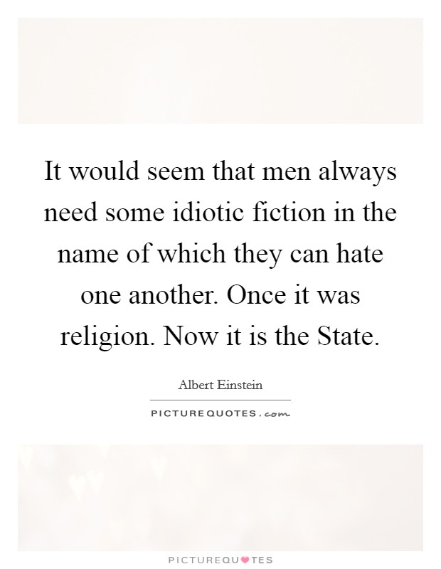 It would seem that men always need some idiotic fiction in the name of which they can hate one another. Once it was religion. Now it is the State Picture Quote #1