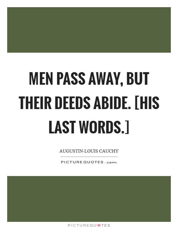 Men pass away, but their deeds abide. [His last words.] Picture Quote #1