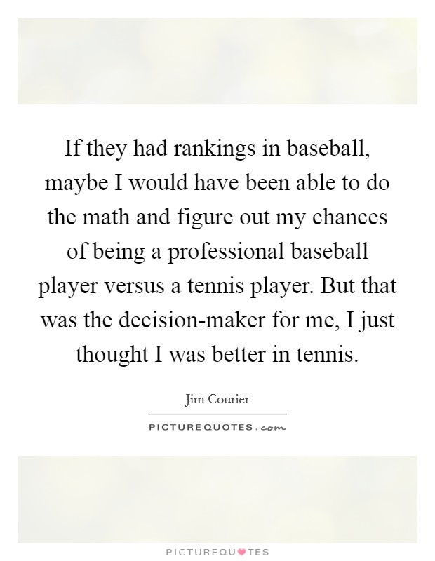 If they had rankings in baseball, maybe I would have been able to do the math and figure out my chances of being a professional baseball player versus a tennis player. But that was the decision-maker for me, I just thought I was better in tennis Picture Quote #1