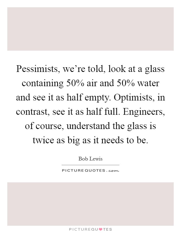 Pessimists, we're told, look at a glass containing 50% air and 50% water and see it as half empty. Optimists, in contrast, see it as half full. Engineers, of course, understand the glass is twice as big as it needs to be Picture Quote #1