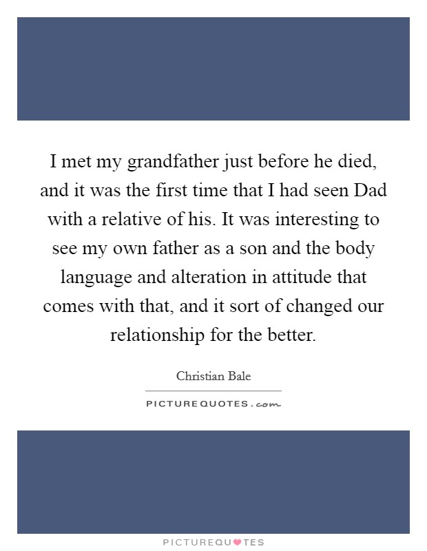 I met my grandfather just before he died, and it was the first time that I had seen Dad with a relative of his. It was interesting to see my own father as a son and the body language and alteration in attitude that comes with that, and it sort of changed our relationship for the better Picture Quote #1