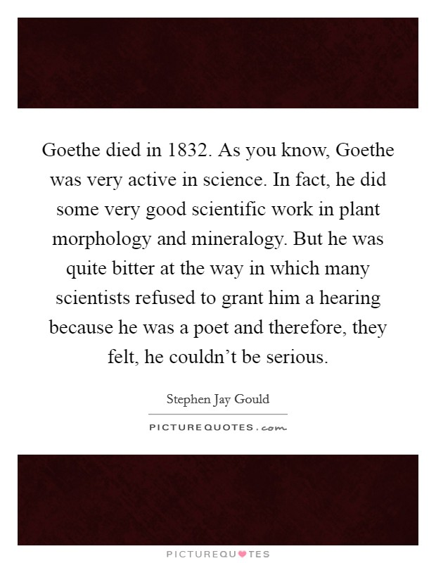 Goethe died in 1832. As you know, Goethe was very active in science. In fact, he did some very good scientific work in plant morphology and mineralogy. But he was quite bitter at the way in which many scientists refused to grant him a hearing because he was a poet and therefore, they felt, he couldn't be serious Picture Quote #1