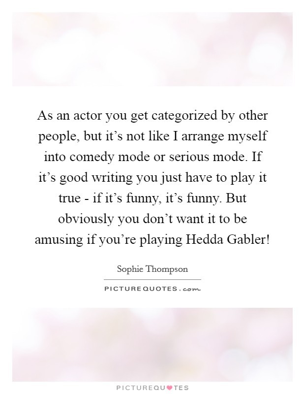 As an actor you get categorized by other people, but it's not like I arrange myself into comedy mode or serious mode. If it's good writing you just have to play it true - if it's funny, it's funny. But obviously you don't want it to be amusing if you're playing Hedda Gabler! Picture Quote #1