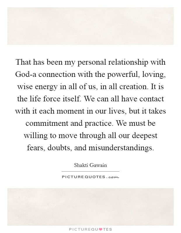 That has been my personal relationship with God-a connection with the powerful, loving, wise energy in all of us, in all creation. It is the life force itself. We can all have contact with it each moment in our lives, but it takes commitment and practice. We must be willing to move through all our deepest fears, doubts, and misunderstandings Picture Quote #1