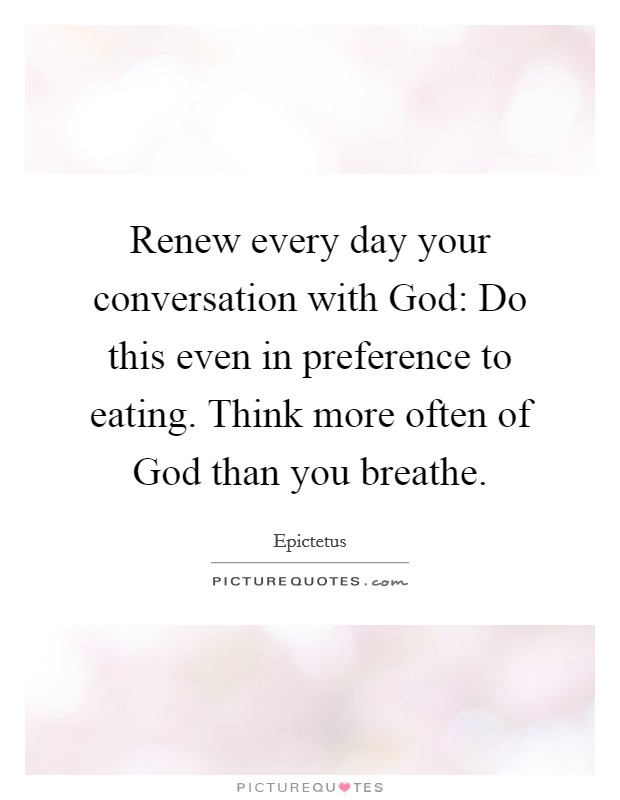 Renew every day your conversation with God: Do this even in preference to eating. Think more often of God than you breathe Picture Quote #1