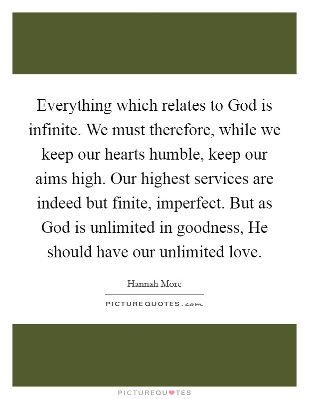 Everything which relates to God is infinite. We must therefore, while we keep our hearts humble, keep our aims high. Our highest services are indeed but finite, imperfect. But as God is unlimited in goodness, He should have our unlimited love Picture Quote #1
