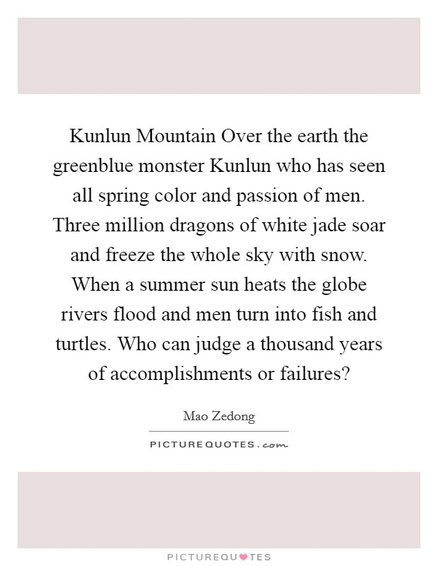 Kunlun Mountain Over the earth the greenblue monster Kunlun who has seen all spring color and passion of men. Three million dragons of white jade soar and freeze the whole sky with snow. When a summer sun heats the globe rivers flood and men turn into fish and turtles. Who can judge a thousand years of accomplishments or failures? Picture Quote #1