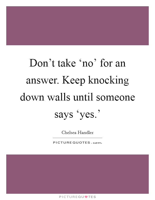 Don't take 'no' for an answer. Keep knocking down walls until someone says 'yes.' Picture Quote #1