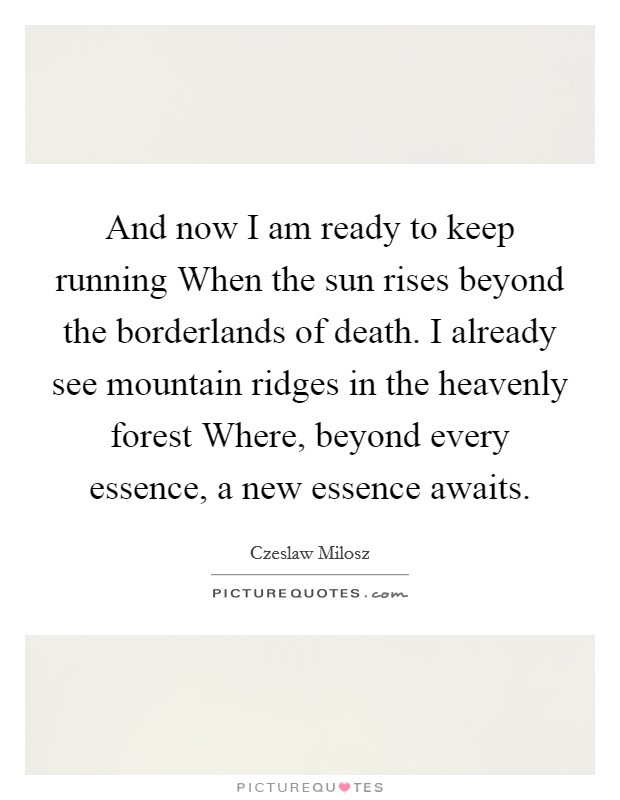 And now I am ready to keep running When the sun rises beyond the borderlands of death. I already see mountain ridges in the heavenly forest Where, beyond every essence, a new essence awaits Picture Quote #1