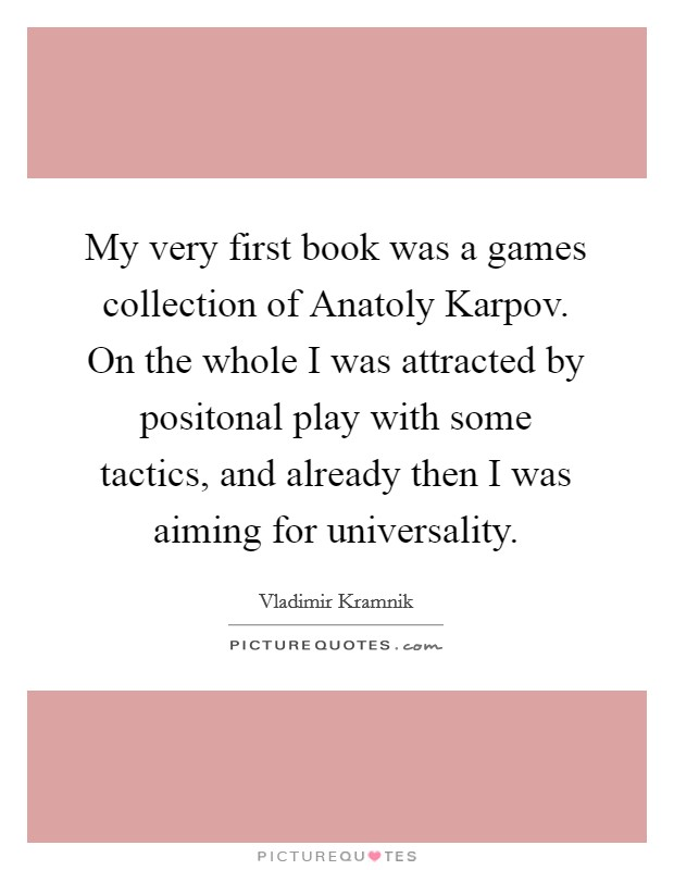 My very first book was a games collection of Anatoly Karpov. On the whole I was attracted by positonal play with some tactics, and already then I was aiming for universality Picture Quote #1
