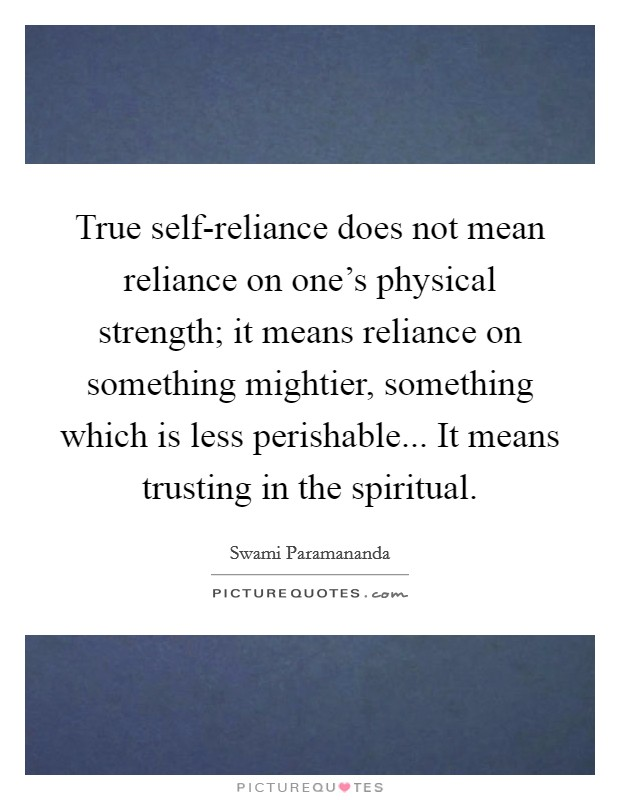 True self-reliance does not mean reliance on one's physical strength; it means reliance on something mightier, something which is less perishable... It means trusting in the spiritual Picture Quote #1