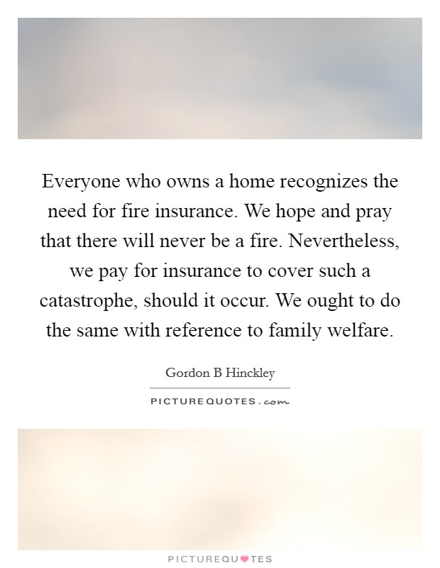 Everyone who owns a home recognizes the need for fire insurance. We hope and pray that there will never be a fire. Nevertheless, we pay for insurance to cover such a catastrophe, should it occur. We ought to do the same with reference to family welfare Picture Quote #1