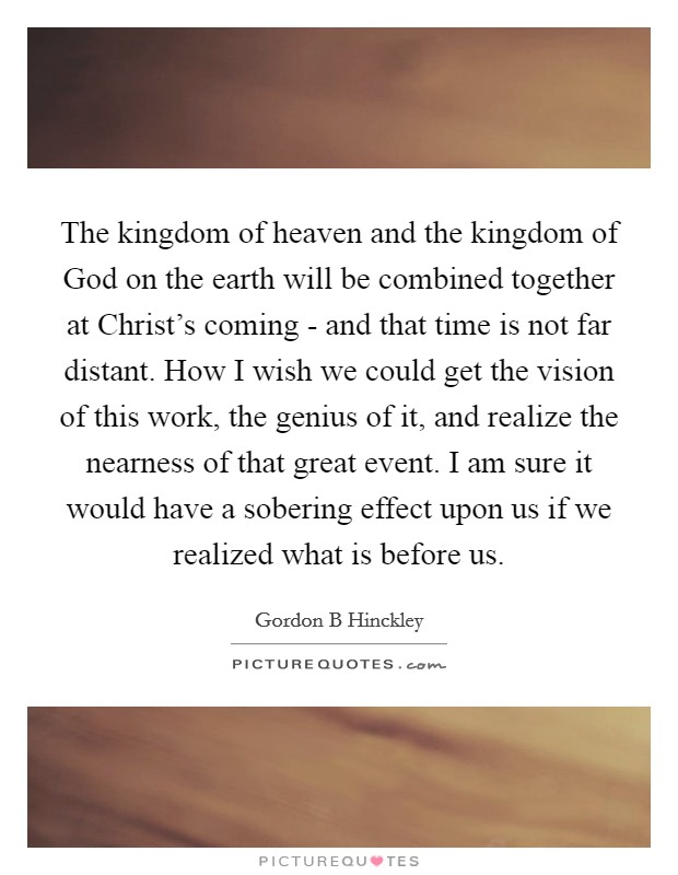 The kingdom of heaven and the kingdom of God on the earth will be combined together at Christ's coming - and that time is not far distant. How I wish we could get the vision of this work, the genius of it, and realize the nearness of that great event. I am sure it would have a sobering effect upon us if we realized what is before us Picture Quote #1