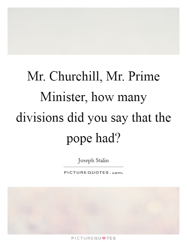 Mr. Churchill, Mr. Prime Minister, how many divisions did you say that the pope had? Picture Quote #1