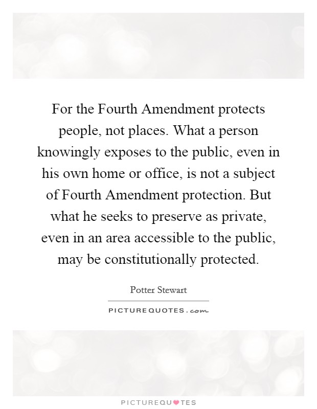 For the Fourth Amendment protects people, not places. What a person knowingly exposes to the public, even in his own home or office, is not a subject of Fourth Amendment protection. But what he seeks to preserve as private, even in an area accessible to the public, may be constitutionally protected Picture Quote #1