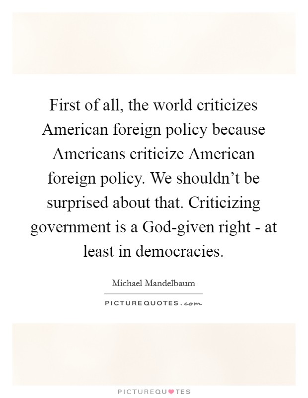 First of all, the world criticizes American foreign policy because Americans criticize American foreign policy. We shouldn't be surprised about that. Criticizing government is a God-given right - at least in democracies Picture Quote #1