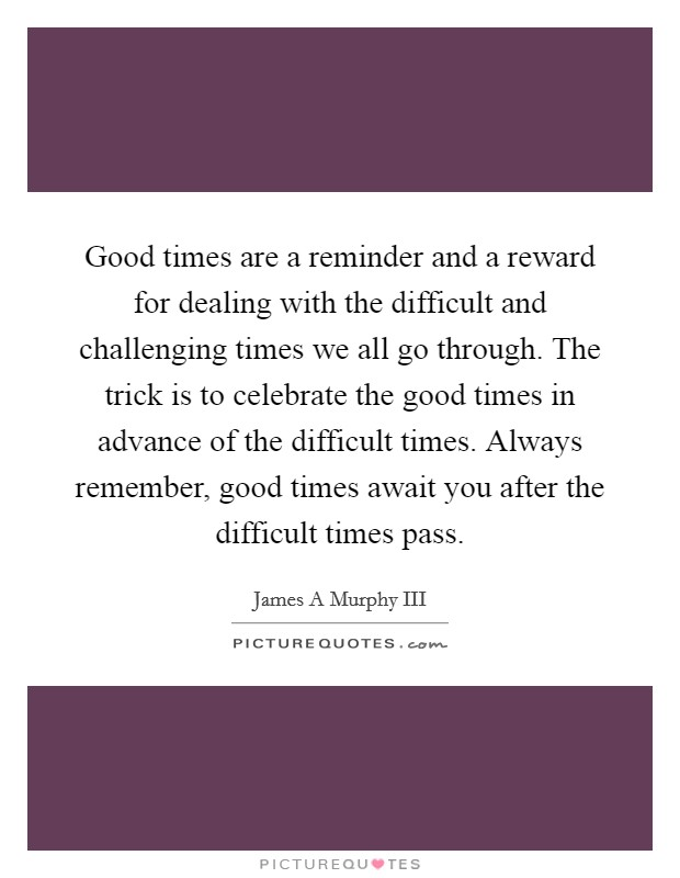Good times are a reminder and a reward for dealing with the difficult and challenging times we all go through. The trick is to celebrate the good times in advance of the difficult times. Always remember, good times await you after the difficult times pass Picture Quote #1