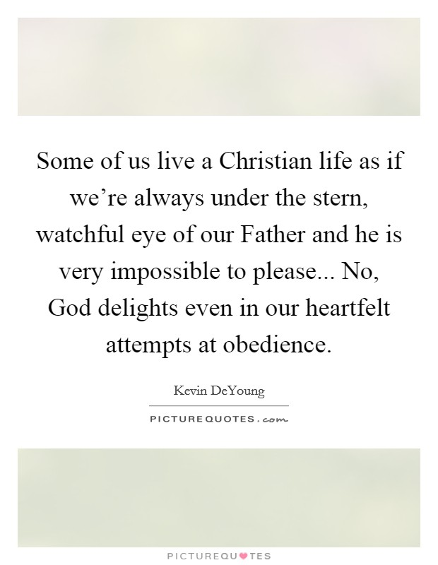 Some of us live a Christian life as if we're always under the stern, watchful eye of our Father and he is very impossible to please... No, God delights even in our heartfelt attempts at obedience Picture Quote #1