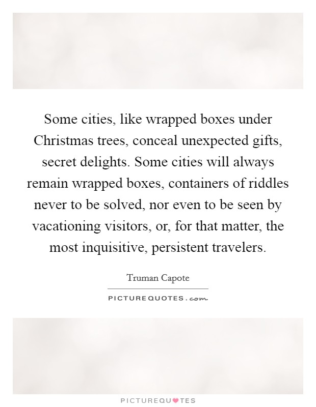 Some cities, like wrapped boxes under Christmas trees, conceal unexpected gifts, secret delights. Some cities will always remain wrapped boxes, containers of riddles never to be solved, nor even to be seen by vacationing visitors, or, for that matter, the most inquisitive, persistent travelers Picture Quote #1