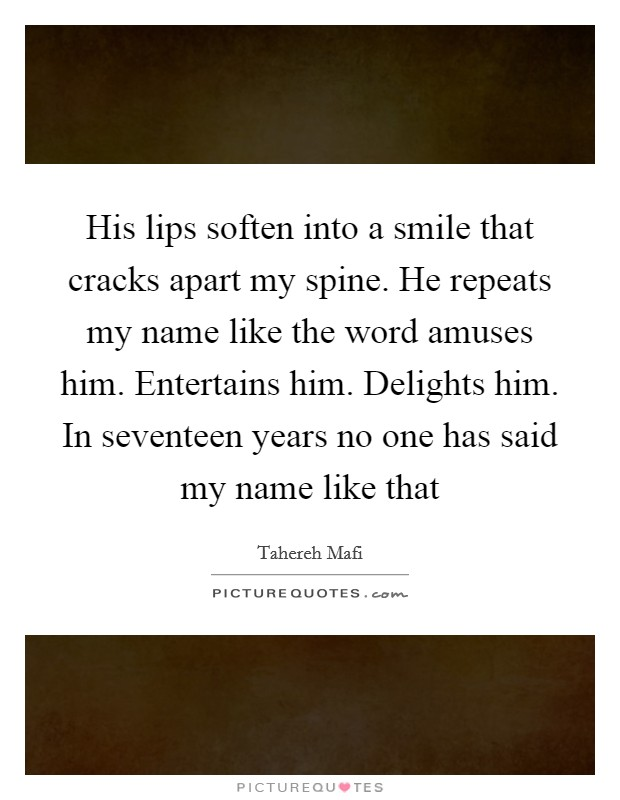 His lips soften into a smile that cracks apart my spine. He repeats my name like the word amuses him. Entertains him. Delights him. In seventeen years no one has said my name like that Picture Quote #1