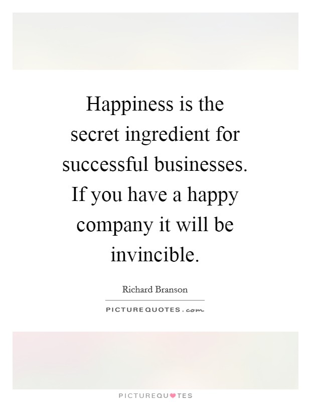 Happiness is the secret ingredient for successful businesses. If you have a happy company it will be invincible Picture Quote #1
