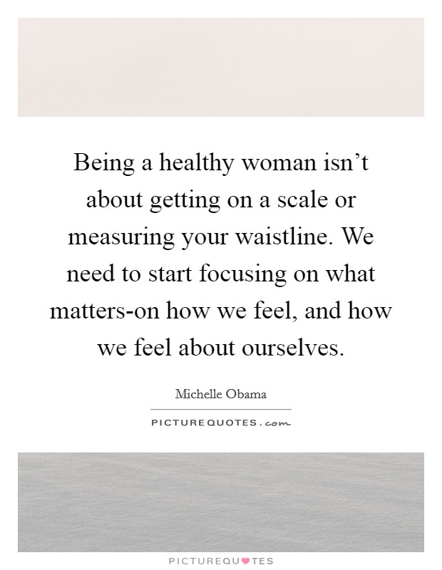 Being a healthy woman isn't about getting on a scale or measuring your waistline. We need to start focusing on what matters-on how we feel, and how we feel about ourselves Picture Quote #1