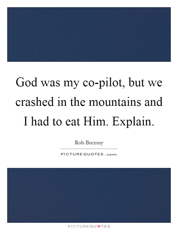 God was my co-pilot, but we crashed in the mountains and I had to eat Him. Explain Picture Quote #1