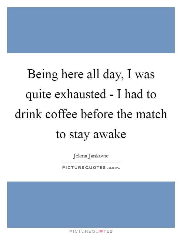 Being here all day, I was quite exhausted - I had to drink coffee before the match to stay awake Picture Quote #1