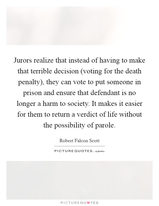 Jurors realize that instead of having to make that terrible decision (voting for the death penalty), they can vote to put someone in prison and ensure that defendant is no longer a harm to society. It makes it easier for them to return a verdict of life without the possibility of parole Picture Quote #1