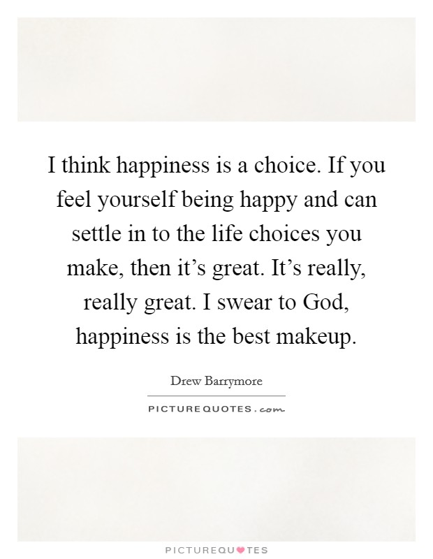I think happiness is a choice. If you feel yourself being happy and can settle in to the life choices you make, then it's great. It's really, really great. I swear to God, happiness is the best makeup Picture Quote #1