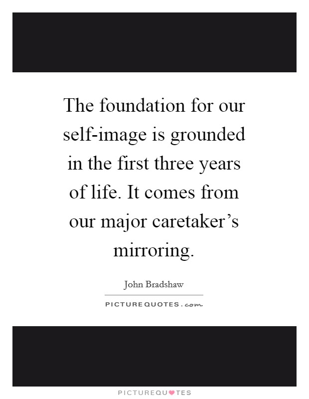 The foundation for our self-image is grounded in the first three years of life. It comes from our major caretaker's mirroring Picture Quote #1