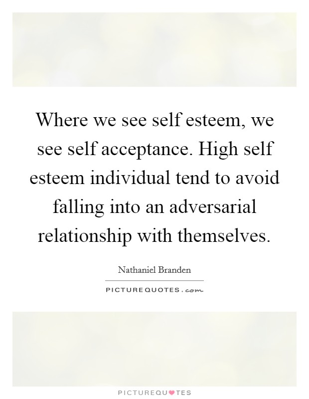 Where we see self esteem, we see self acceptance. High self esteem individual tend to avoid falling into an adversarial relationship with themselves Picture Quote #1