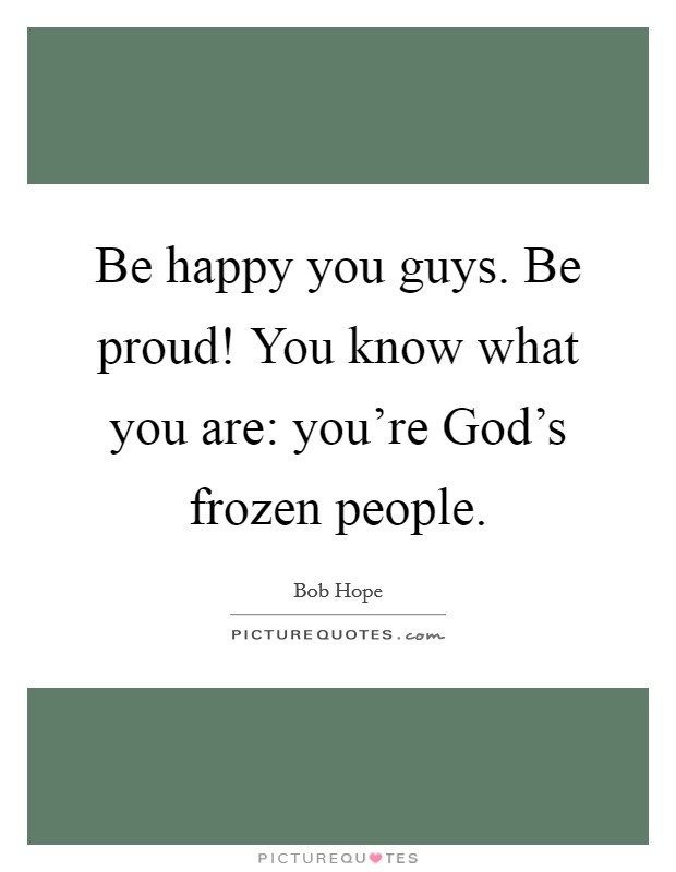Be happy you guys. Be proud! You know what you are: you're God's frozen people Picture Quote #1
