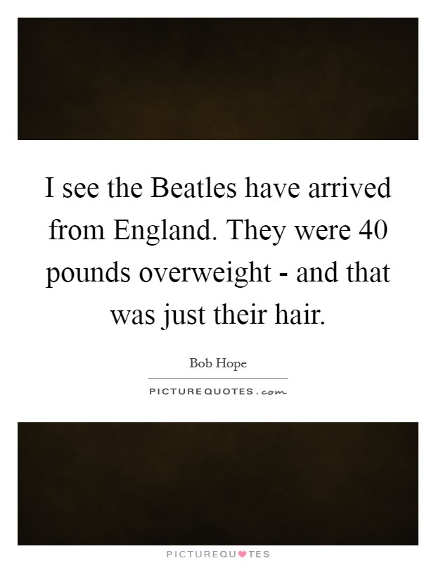 I see the Beatles have arrived from England. They were 40 pounds overweight - and that was just their hair Picture Quote #1