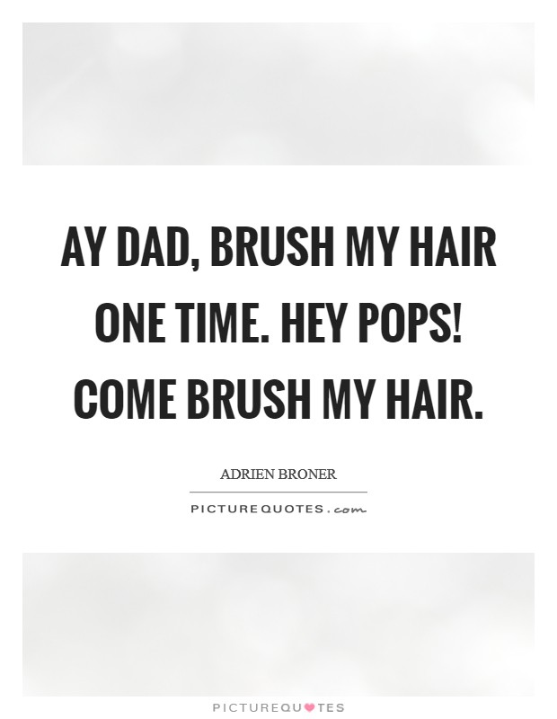 Ay Dad, brush my hair one time. Hey pops! Come brush my hair Picture Quote #1