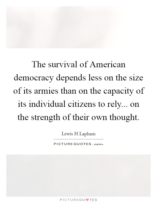 The survival of American democracy depends less on the size of its armies than on the capacity of its individual citizens to rely... on the strength of their own thought Picture Quote #1