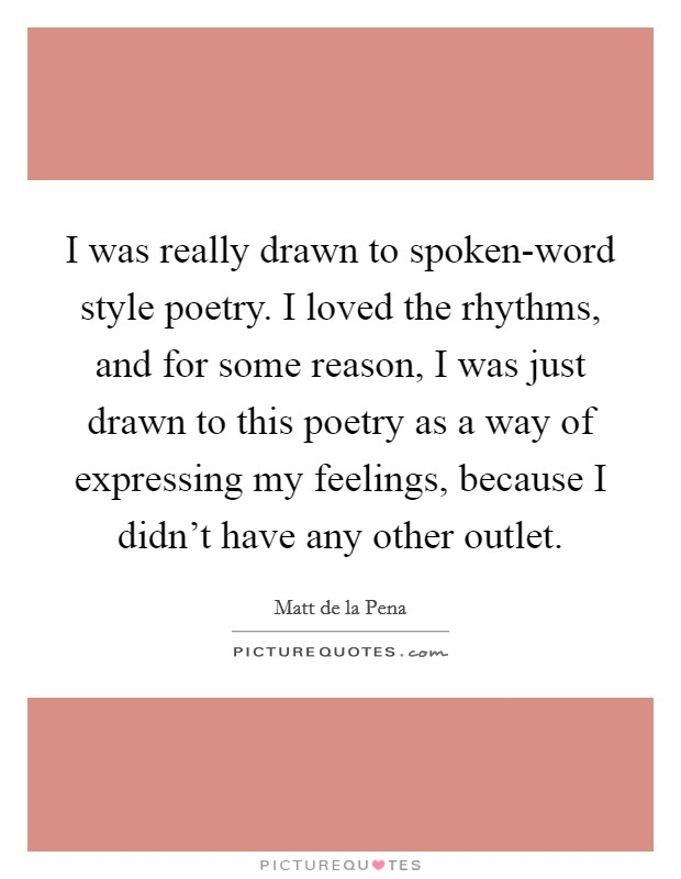 I was really drawn to spoken-word style poetry. I loved the rhythms, and for some reason, I was just drawn to this poetry as a way of expressing my feelings, because I didn't have any other outlet Picture Quote #1