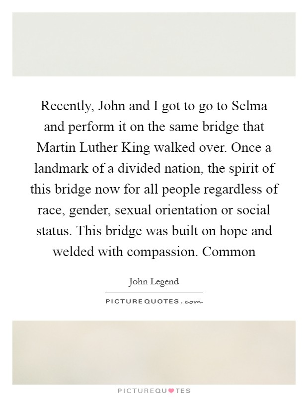 Recently, John and I got to go to Selma and perform it on the same bridge that Martin Luther King walked over. Once a landmark of a divided nation, the spirit of this bridge now for all people regardless of race, gender, sexual orientation or social status. This bridge was built on hope and welded with compassion. Common Picture Quote #1